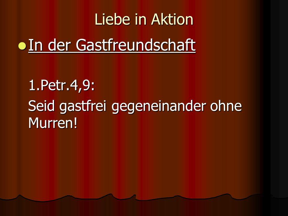 Liebe in Aktion In der Gastfreundschaft In der Gastfreundschaft1.Petr.4,9: Seid gastfrei gegeneinander ohne Murren!
