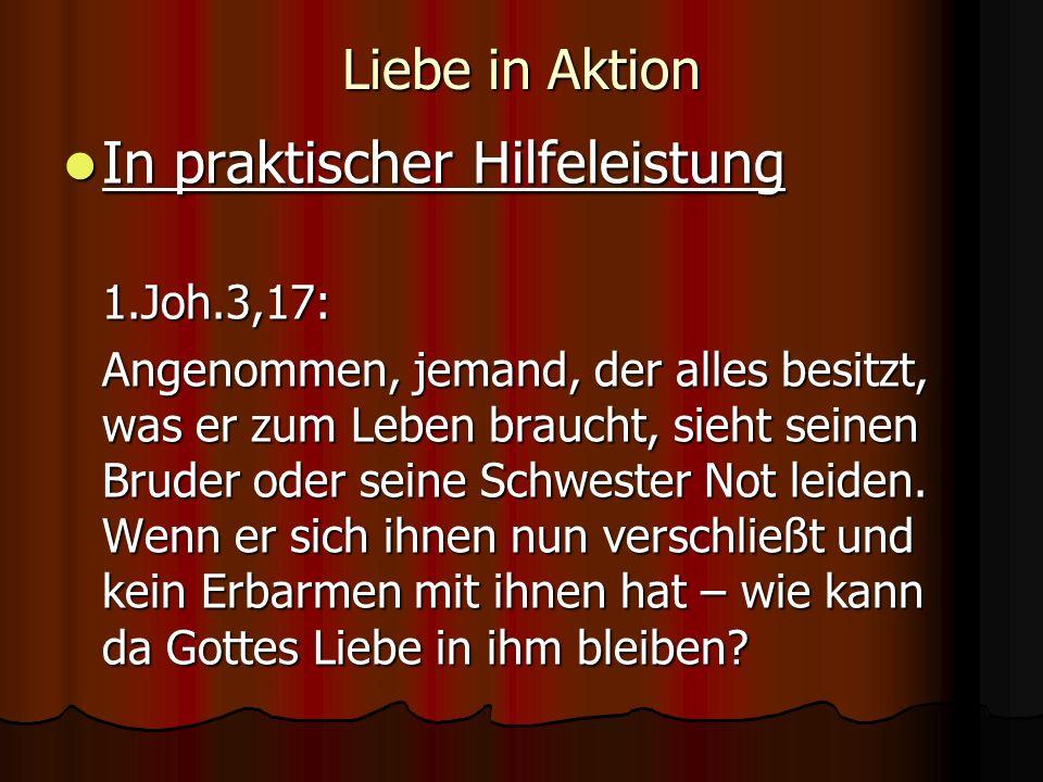 Liebe in Aktion In praktischer Hilfeleistung In praktischer Hilfeleistung1.Joh.3,17: Angenommen, jemand, der alles besitzt, was er zum Leben braucht, sieht seinen Bruder oder seine Schwester Not leiden.