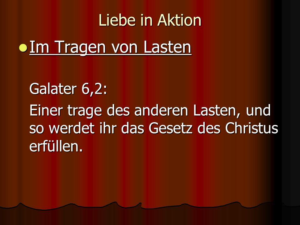 Liebe in Aktion Im Tragen von Lasten Im Tragen von Lasten Galater 6,2: Einer trage des anderen Lasten, und so werdet ihr das Gesetz des Christus erfüllen.