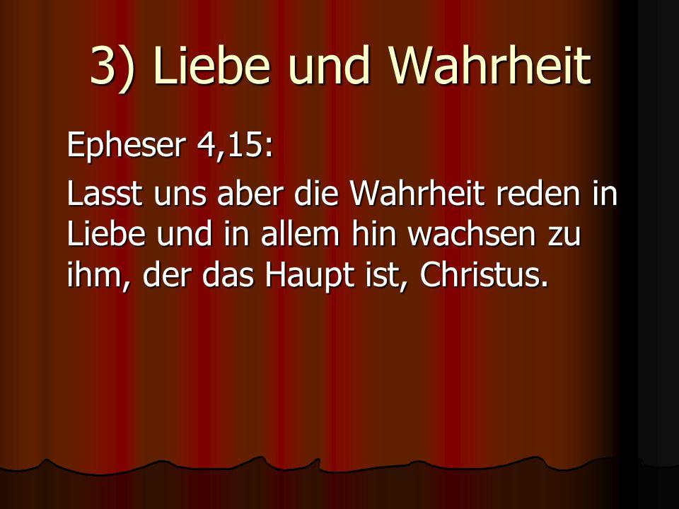 3) Liebe und Wahrheit Epheser 4,15: Lasst uns aber die Wahrheit reden in Liebe und in allem hin wachsen zu ihm, der das Haupt ist, Christus.