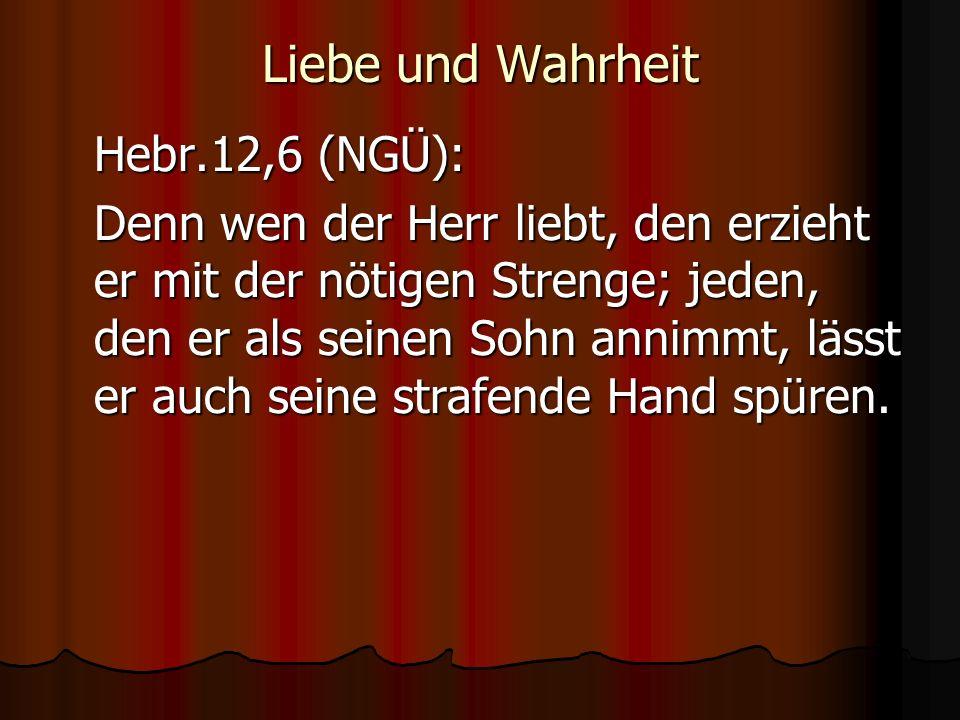 Liebe und Wahrheit Hebr.12,6 (NGÜ): Denn wen der Herr liebt, den erzieht er mit der nötigen Strenge; jeden, den er als seinen Sohn annimmt, lässt er auch seine strafende Hand spüren.