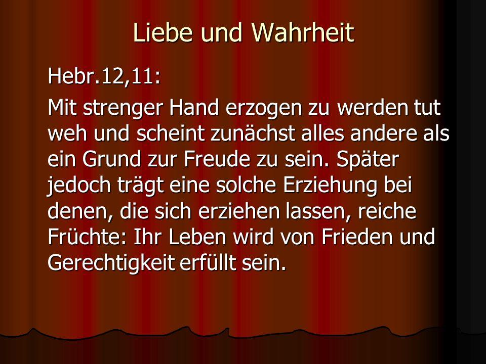 Liebe und Wahrheit Hebr.12,11: Mit strenger Hand erzogen zu werden tut weh und scheint zunächst alles andere als ein Grund zur Freude zu sein. Später