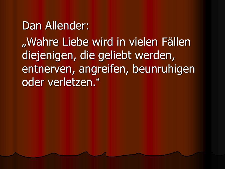 Dan Allender: Wahre Liebe wird in vielen Fällen diejenigen, die geliebt werden, entnerven, angreifen, beunruhigen oder verletzen. Wahre Liebe wird in