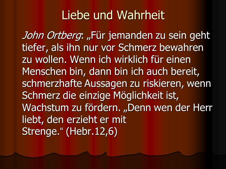 Liebe und Wahrheit John Ortberg: Für jemanden zu sein geht tiefer, als ihn nur vor Schmerz bewahren zu wollen. Wenn ich wirklich für einen Menschen bi