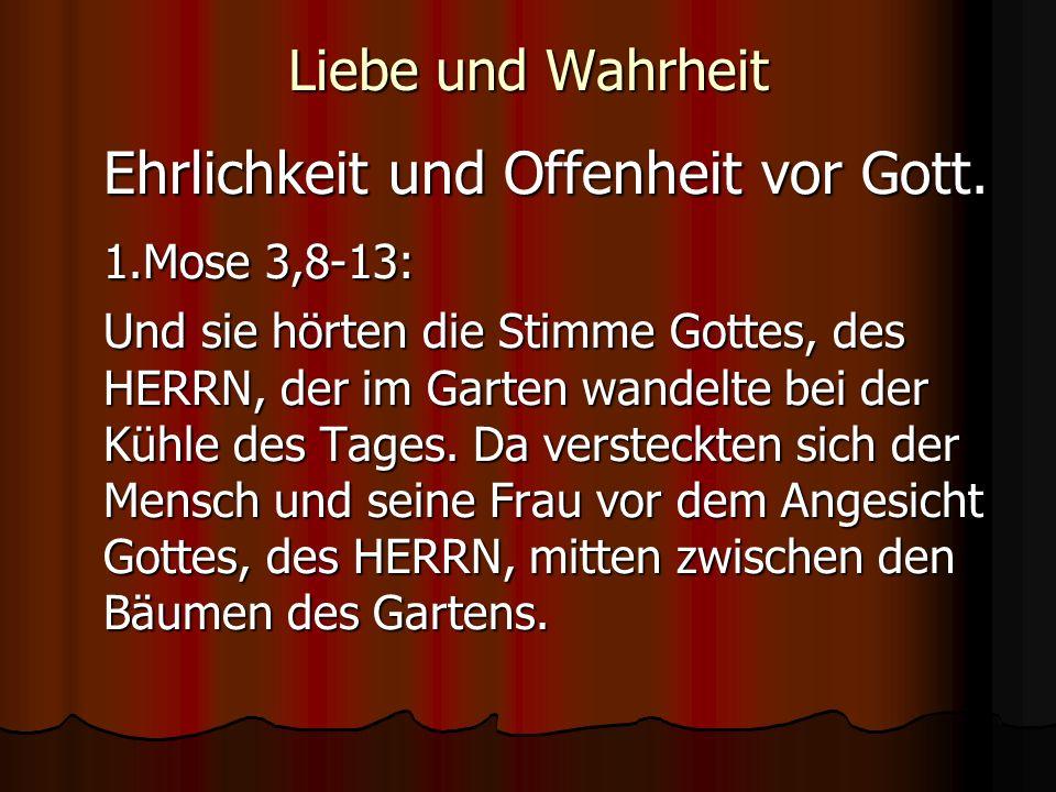 Liebe und Wahrheit Ehrlichkeit und Offenheit vor Gott. 1.Mose 3,8-13: Und sie hörten die Stimme Gottes, des HERRN, der im Garten wandelte bei der Kühl