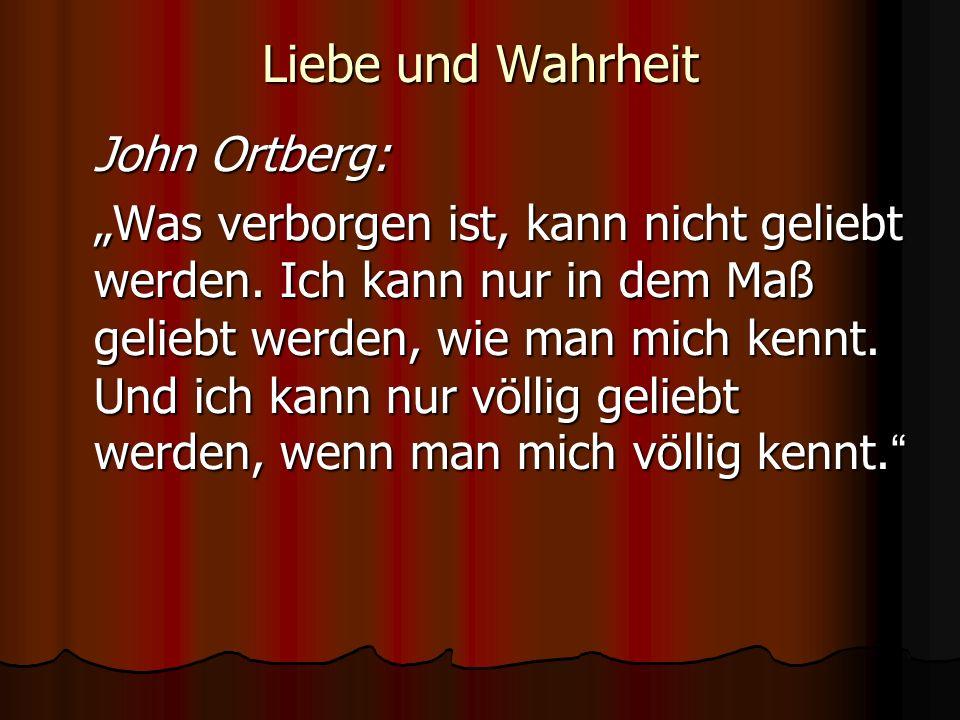 Liebe und Wahrheit John Ortberg: Was verborgen ist, kann nicht geliebt werden. Ich kann nur in dem Maß geliebt werden, wie man mich kennt. Und ich kan