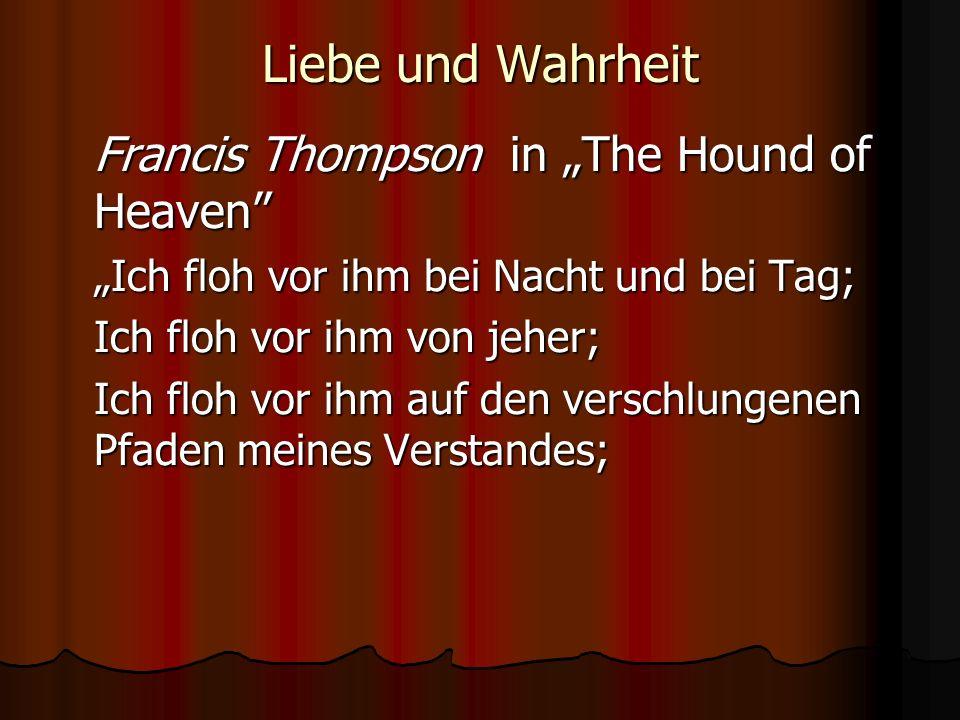 Liebe und Wahrheit Francis Thompson in The Hound of Heaven Ich floh vor ihm bei Nacht und bei Tag; Ich floh vor ihm von jeher; Ich floh vor ihm auf den verschlungenen Pfaden meines Verstandes;
