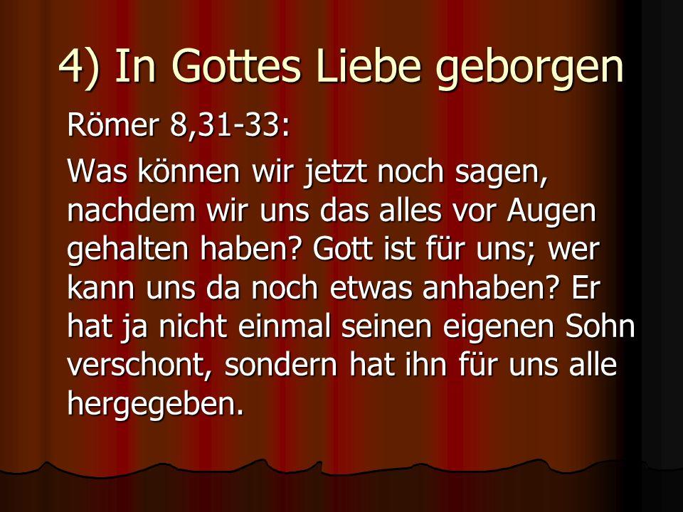 4) In Gottes Liebe geborgen Römer 8,31-33: Was können wir jetzt noch sagen, nachdem wir uns das alles vor Augen gehalten haben? Gott ist für uns; wer