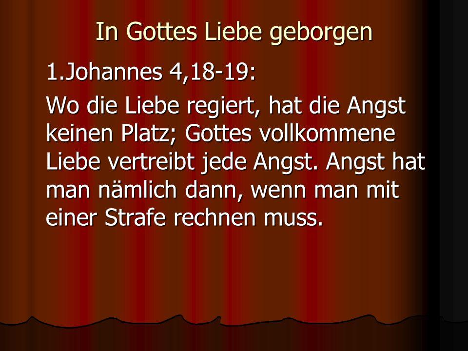 In Gottes Liebe geborgen 1.Johannes 4,18-19: Wo die Liebe regiert, hat die Angst keinen Platz; Gottes vollkommene Liebe vertreibt jede Angst. Angst ha