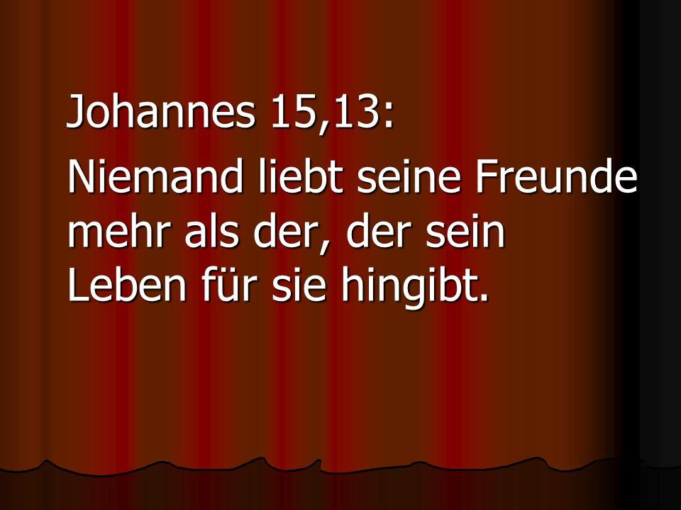 Johannes 15,13: Niemand liebt seine Freunde mehr als der, der sein Leben für sie hingibt.
