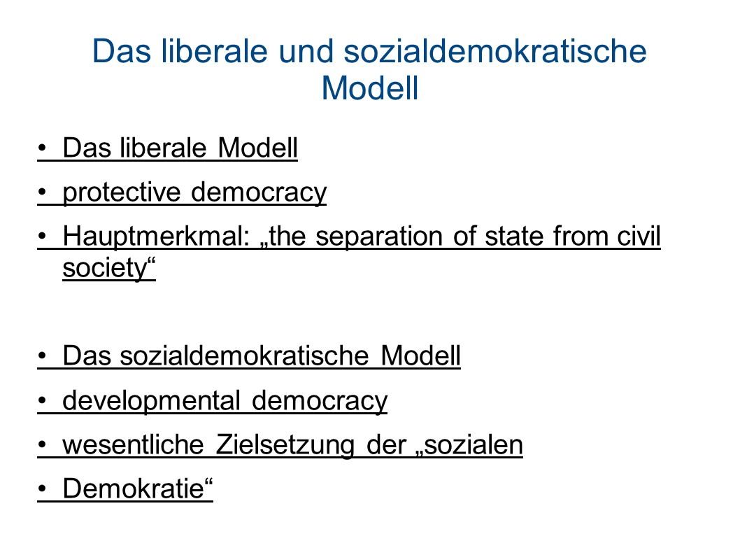 Das liberale und sozialdemokratische Modell Das liberale Modell protective democracy Hauptmerkmal: the separation of state from civil society Das sozi