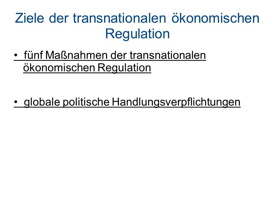 Ziele der transnationalen ökonomischen Regulation fünf Maßnahmen der transnationalen ökonomischen Regulation globale politische Handlungsverpflichtungen