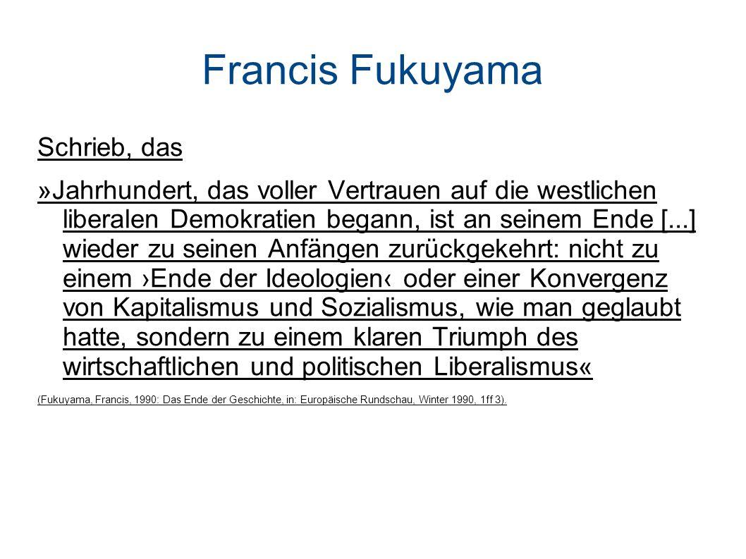Francis Fukuyama Schrieb, das »Jahrhundert, das voller Vertrauen auf die westlichen liberalen Demokratien begann, ist an seinem Ende [...] wieder zu seinen Anfängen zurückgekehrt: nicht zu einem Ende der Ideologien oder einer Konvergenz von Kapitalismus und Sozialismus, wie man geglaubt hatte, sondern zu einem klaren Triumph des wirtschaftlichen und politischen Liberalismus« (Fukuyama, Francis, 1990: Das Ende der Geschichte, in: Europäische Rundschau, Winter 1990, 1ff 3).