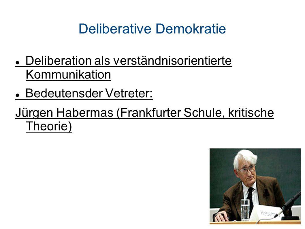 Deliberative Demokratie Deliberation als verständnisorientierte Kommunikation Bedeutensder Vetreter: Jürgen Habermas (Frankfurter Schule, kritische Theorie)