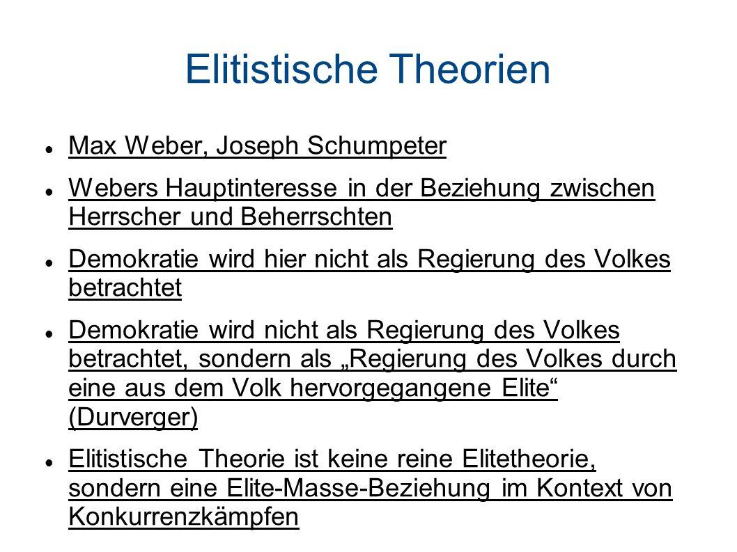 Elitistische Theorien Max Weber, Joseph Schumpeter Webers Hauptinteresse in der Beziehung zwischen Herrscher und Beherrschten Demokratie wird hier nicht als Regierung des Volkes betrachtet Demokratie wird nicht als Regierung des Volkes betrachtet, sondern als Regierung des Volkes durch eine aus dem Volk hervorgegangene Elite (Durverger) Elitistische Theorie ist keine reine Elitetheorie, sondern eine Elite-Masse-Beziehung im Kontext von Konkurrenzkämpfen