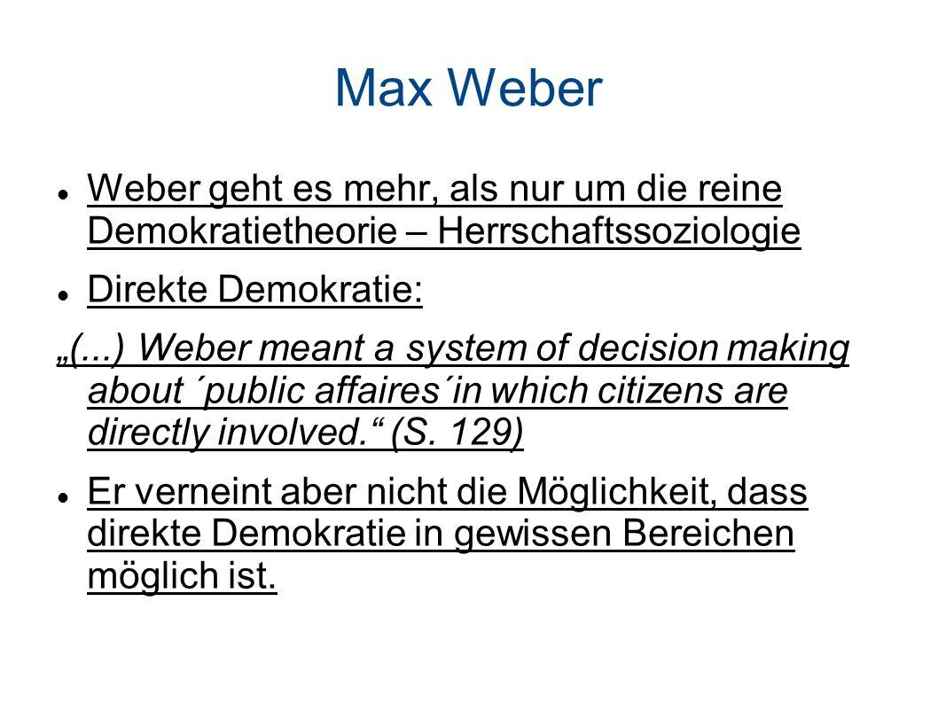 Max Weber Weber geht es mehr, als nur um die reine Demokratietheorie – Herrschaftssoziologie Direkte Demokratie: (...) Weber meant a system of decision making about ´public affaires´in which citizens are directly involved.