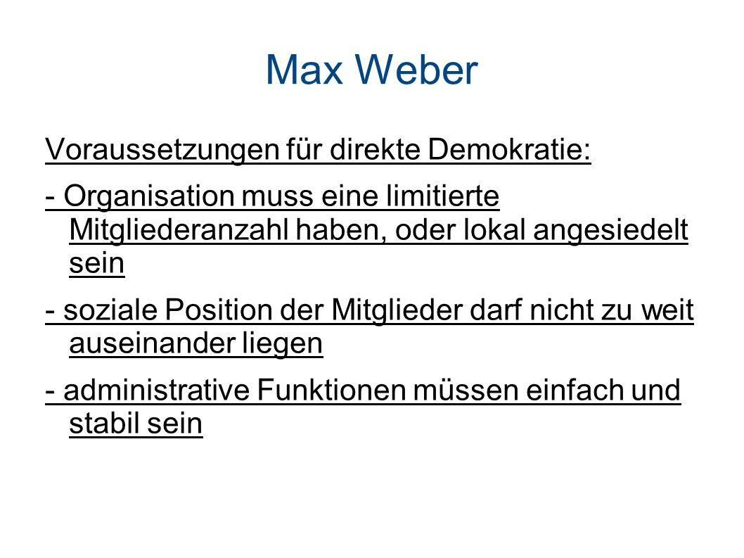 Max Weber Voraussetzungen für direkte Demokratie: - Organisation muss eine limitierte Mitgliederanzahl haben, oder lokal angesiedelt sein - soziale Position der Mitglieder darf nicht zu weit auseinander liegen - administrative Funktionen müssen einfach und stabil sein