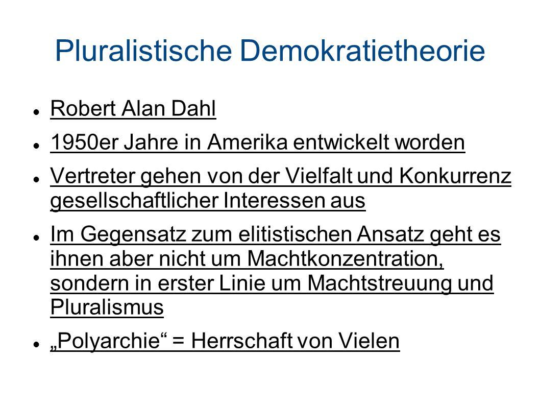 Pluralistische Demokratietheorie Robert Alan Dahl 1950er Jahre in Amerika entwickelt worden Vertreter gehen von der Vielfalt und Konkurrenz gesellschaftlicher Interessen aus Im Gegensatz zum elitistischen Ansatz geht es ihnen aber nicht um Machtkonzentration, sondern in erster Linie um Machtstreuung und Pluralismus Polyarchie = Herrschaft von Vielen