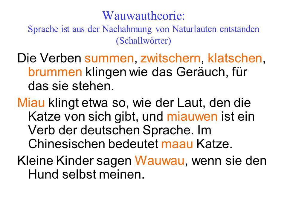 Wauwautheorie: Sprache ist aus der Nachahmung von Naturlauten entstanden (Schallwörter) Die Verben summen, zwitschern, klatschen, brummen klingen wie