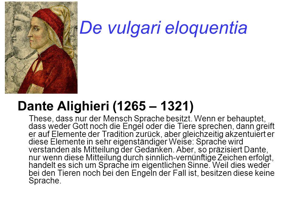 De vulgari eloquentia Dante Alighieri (1265 – 1321) These, dass nur der Mensch Sprache besitzt. Wenn er behauptet, dass weder Gott noch die Engel oder