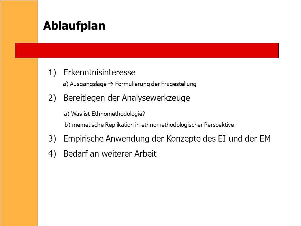 Ablaufplan 1)Erkenntnisinteresse a) Ausgangslage Formulierung der Fragestellung 2)Bereitlegen der Analysewerkzeuge a) Was ist Ethnomethodologie.