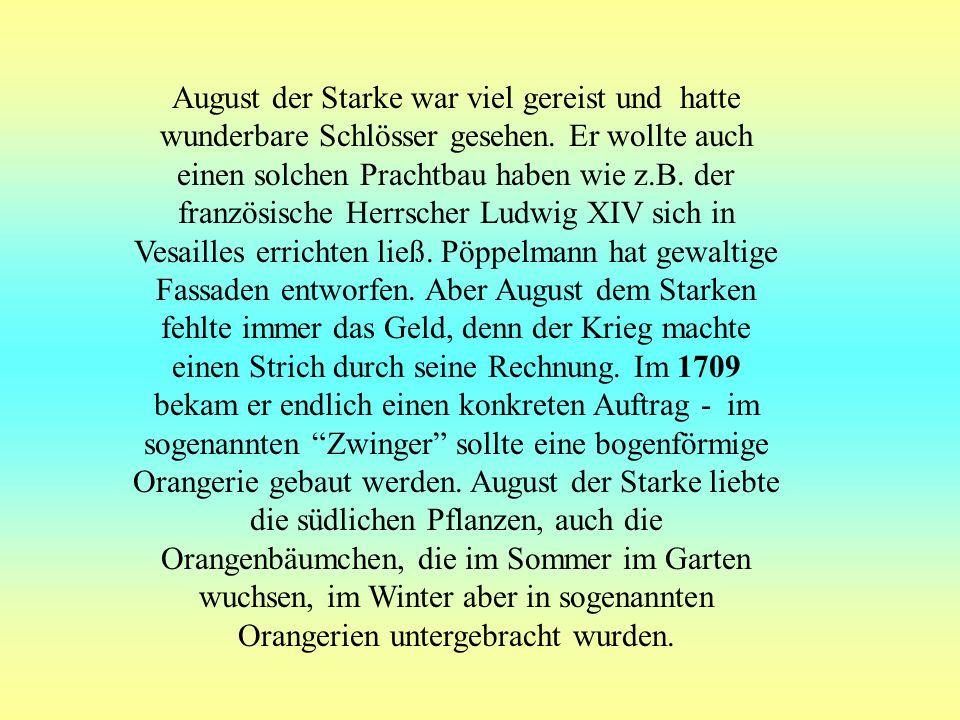 Kurfürst von Sachsen August der Starke Die Zeiten waren hart, denn Sachsen führte Krieg gegen Schweden und August der Starke (1670 - 1733) hatte andere Sorgen, als große Bauten zu errichten.