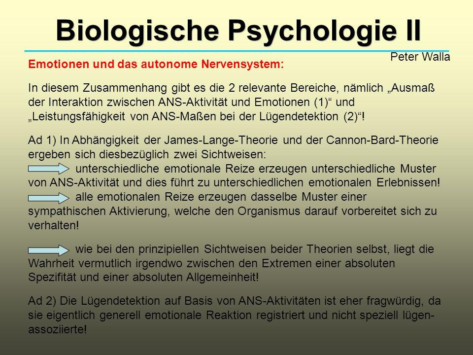 Biologische Psychologie II Peter Walla Emotionen und das autonome Nervensystem: In diesem Zusammenhang gibt es die 2 relevante Bereiche, nämlich Ausmaß der Interaktion zwischen ANS-Aktivität und Emotionen (1) und Leistungsfähigkeit von ANS-Maßen bei der Lügendetektion (2).