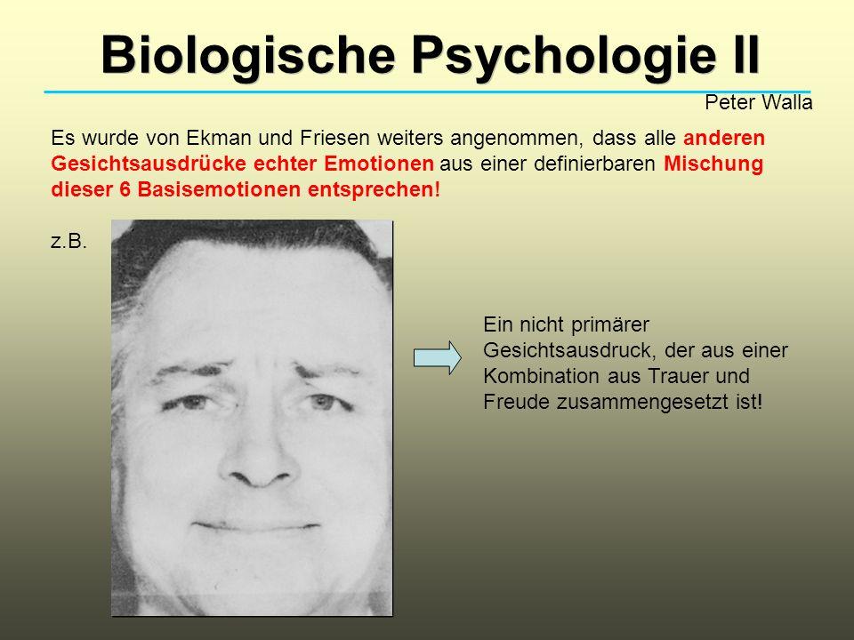 Biologische Psychologie II Peter Walla Es wurde von Ekman und Friesen weiters angenommen, dass alle anderen Gesichtsausdrücke echter Emotionen aus einer definierbaren Mischung dieser 6 Basisemotionen entsprechen.