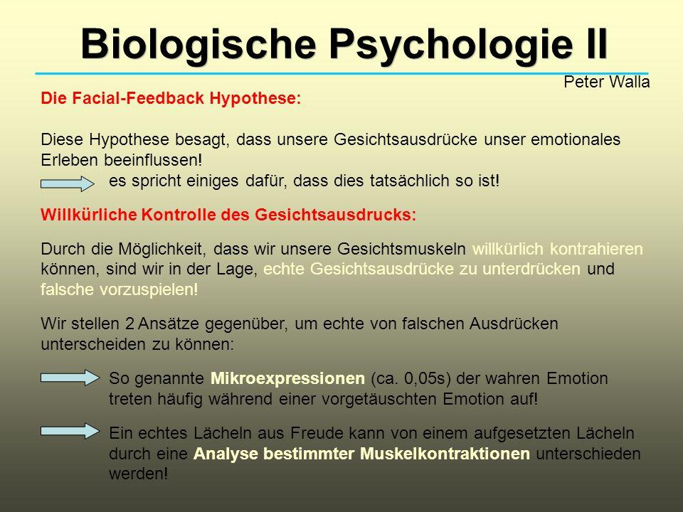 Biologische Psychologie II Peter Walla Die Facial-Feedback Hypothese: Diese Hypothese besagt, dass unsere Gesichtsausdrücke unser emotionales Erleben beeinflussen.