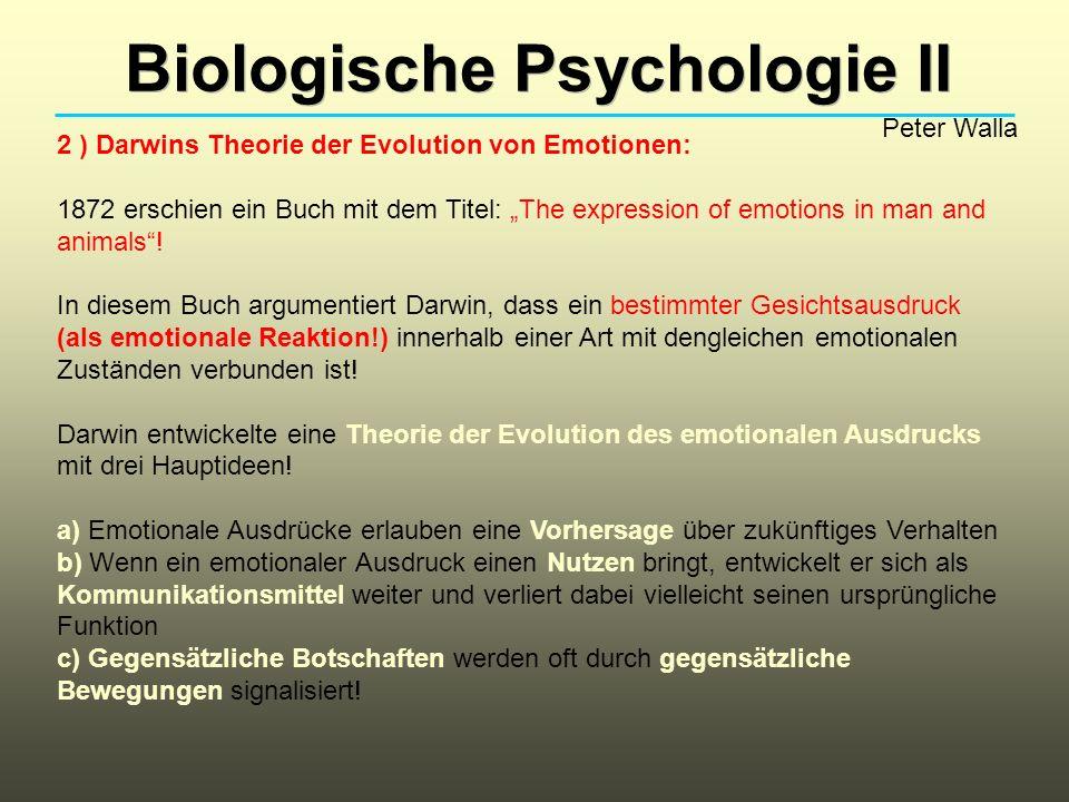 Biologische Psychologie II Peter Walla 2 ) Darwins Theorie der Evolution von Emotionen: 1872 erschien ein Buch mit dem Titel: The expression of emotions in man and animals.