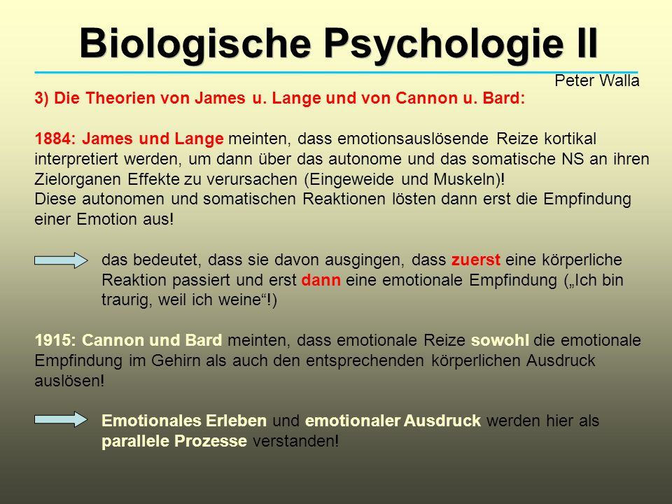 Biologische Psychologie II Peter Walla 3) Die Theorien von James u. Lange und von Cannon u. Bard: 1884: James und Lange meinten, dass emotionsauslösen