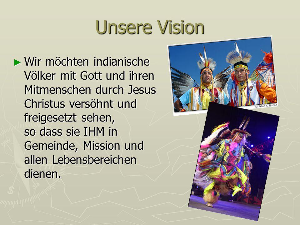 Unsere Vision Wir möchten indianische Völker mit Gott und ihren Mitmenschen durch Jesus Christus versöhnt und freigesetzt sehen, so dass sie IHM in Ge