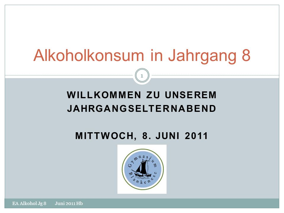 1 WILLKOMMEN ZU UNSEREM JAHRGANGSELTERNABEND MITTWOCH, 8. JUNI 2011 EA Alkohol Jg 8 Juni 2011 Hb 1 Alkoholkonsum in Jahrgang 8