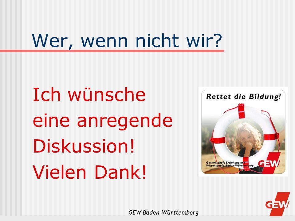 GEW Baden-Württemberg Wer, wenn nicht wir? Ich wünsche eine anregende Diskussion! Vielen Dank!