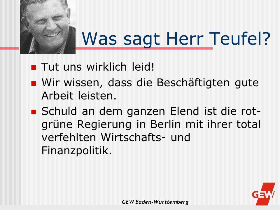 GEW Baden-Württemberg Was sagt Herr Teufel? Tut uns wirklich leid! Wir wissen, dass die Beschäftigten gute Arbeit leisten. Schuld an dem ganzen Elend