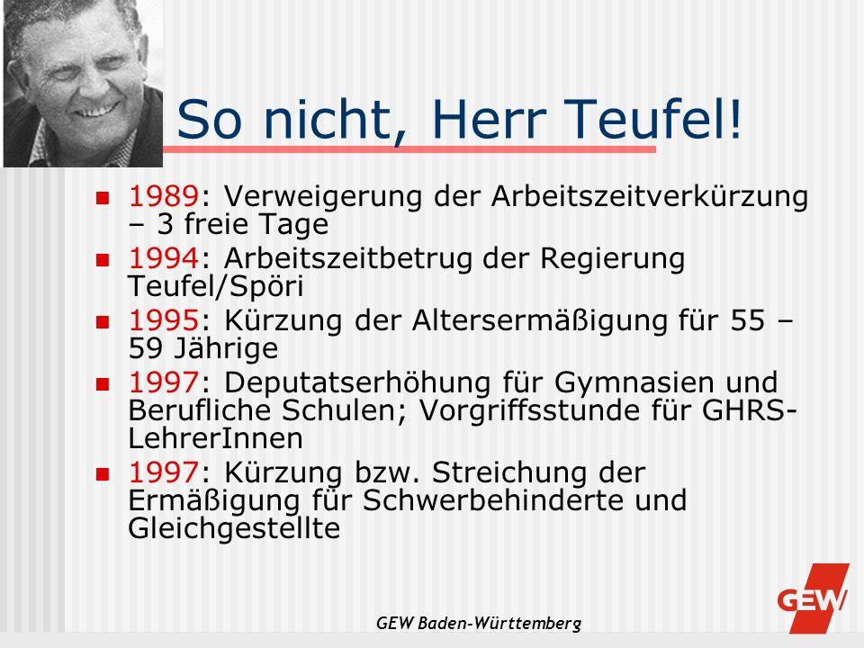 GEW Baden-Württemberg So nicht, Herr Teufel! 1989: Verweigerung der Arbeitszeitverkürzung – 3 freie Tage 1994: Arbeitszeitbetrug der Regierung Teufel/