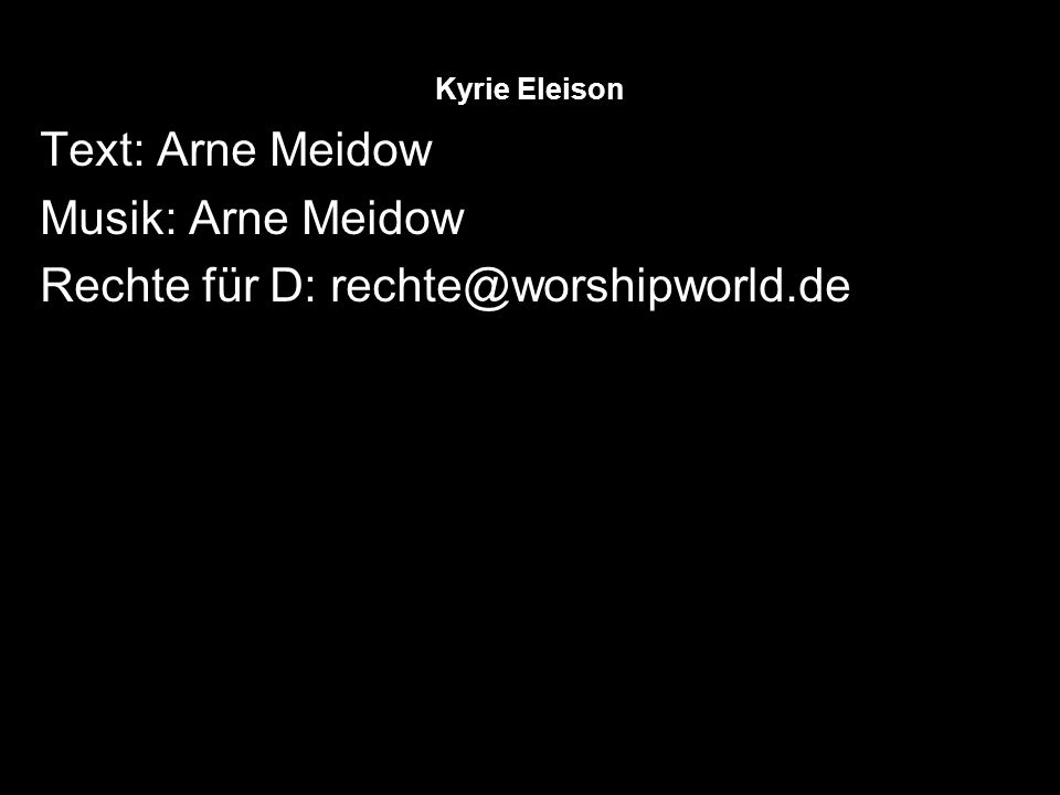 Kyrie Eleison Text: Arne Meidow Musik: Arne Meidow Rechte für D: rechte@worshipworld.de