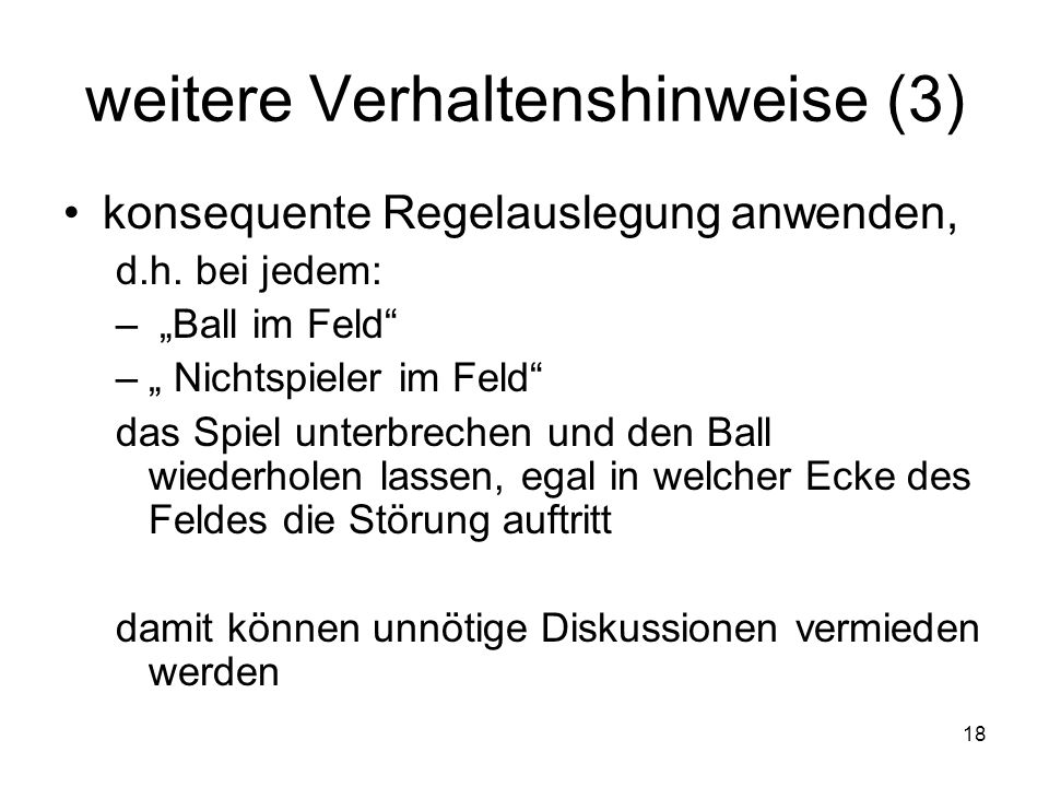 18 weitere Verhaltenshinweise (3) konsequente Regelauslegung anwenden, d.h. bei jedem: – Ball im Feld – Nichtspieler im Feld das Spiel unterbrechen un