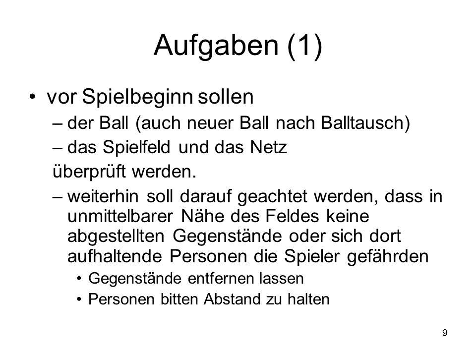 9 Aufgaben (1) vor Spielbeginn sollen –der Ball (auch neuer Ball nach Balltausch) –das Spielfeld und das Netz überprüft werden. –weiterhin soll darauf