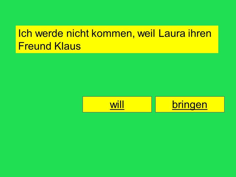 Ich werde nicht kommen, weil Laura ihren Freund bringenwill Klaus