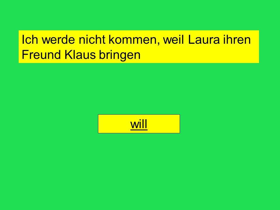 Ich werde nicht kommen, weil Laura ihren Freund Klaus bringenwill