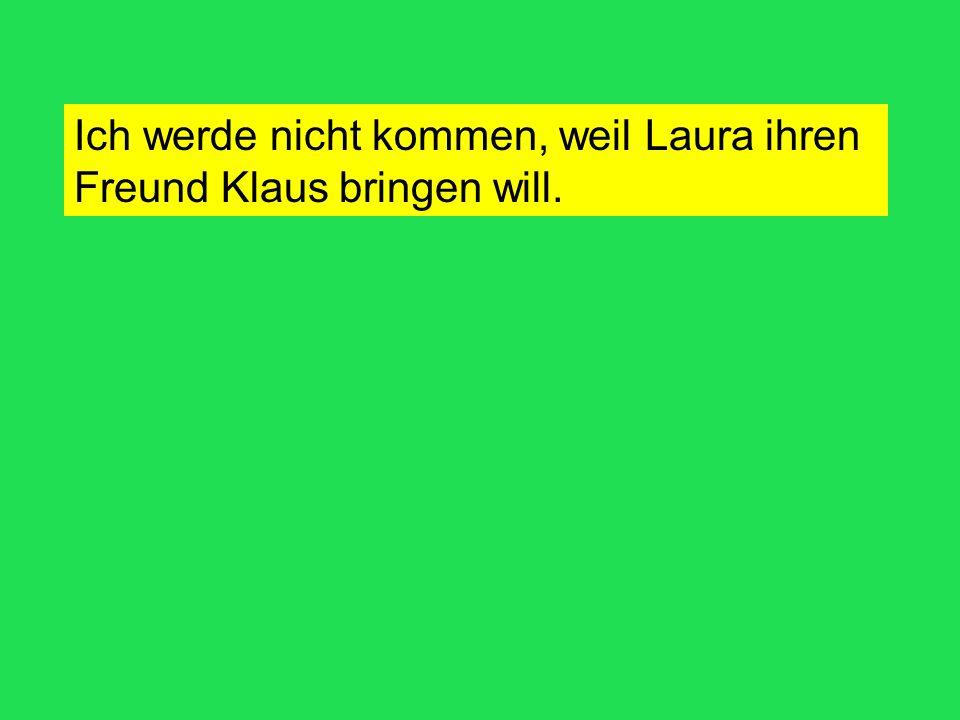 Ich werde nicht kommen, weil Laura ihren Freund Klaus bringen will