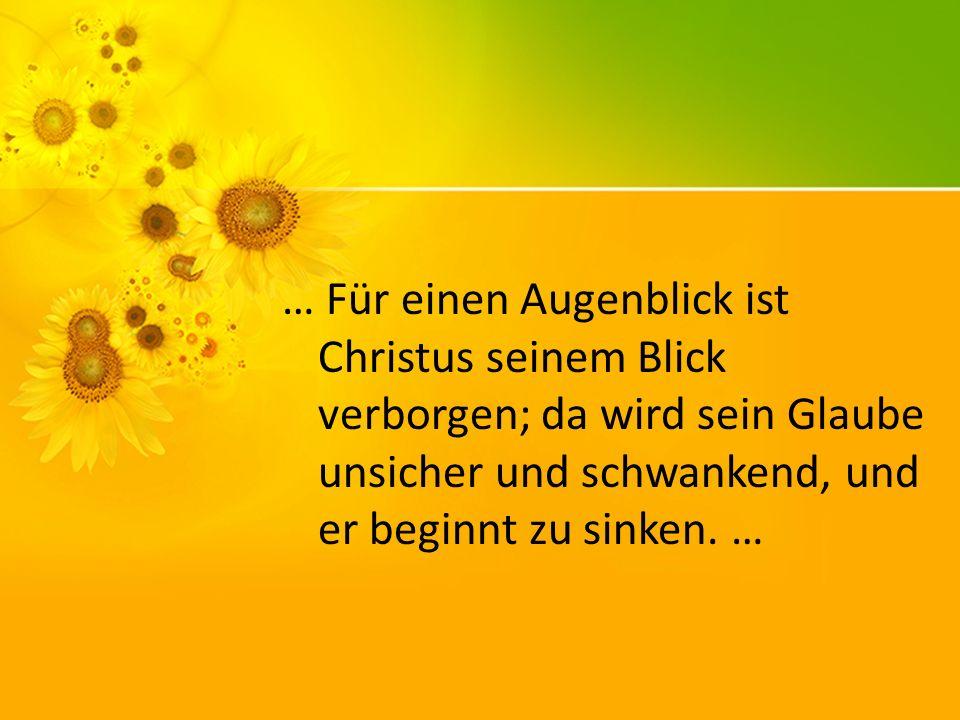 … Für einen Augenblick ist Christus seinem Blick verborgen; da wird sein Glaube unsicher und schwankend, und er beginnt zu sinken. …