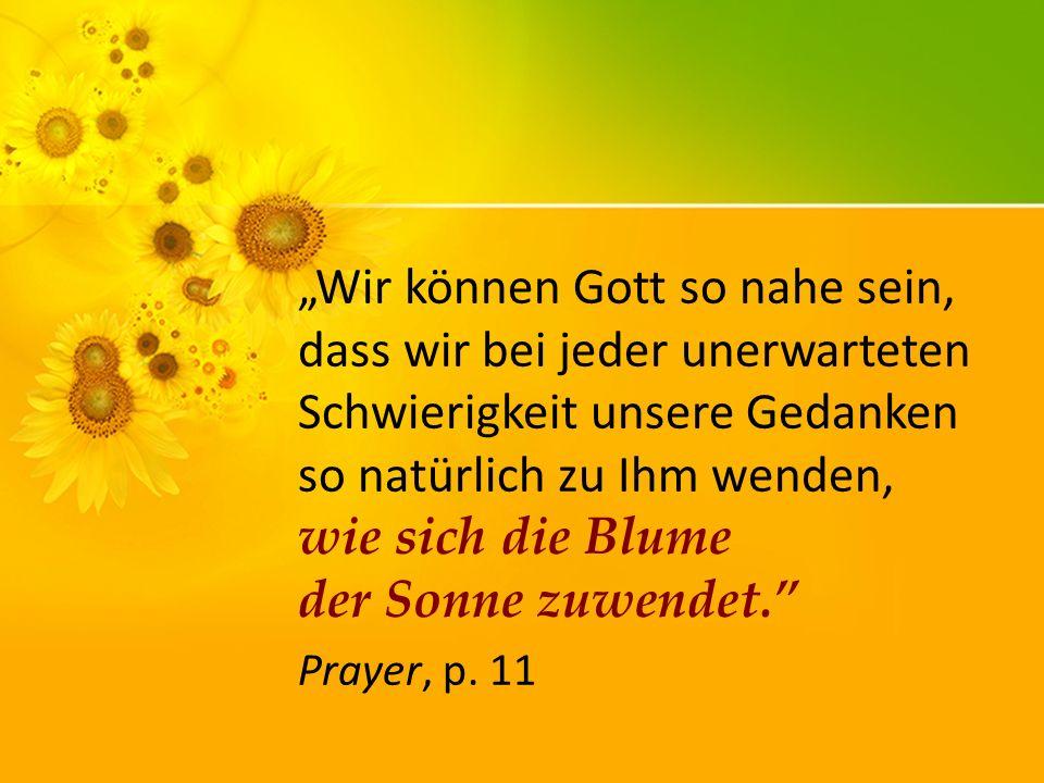 Wir können Gott so nahe sein, dass wir bei jeder unerwarteten Schwierigkeit unsere Gedanken so natürlich zu Ihm wenden, wie sich die Blume der Sonne zuwendet.