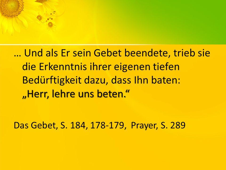 Herr, lehre uns beten. … Und als Er sein Gebet beendete, trieb sie die Erkenntnis ihrer eigenen tiefen Bedürftigkeit dazu, dass Ihn baten: Herr, lehre