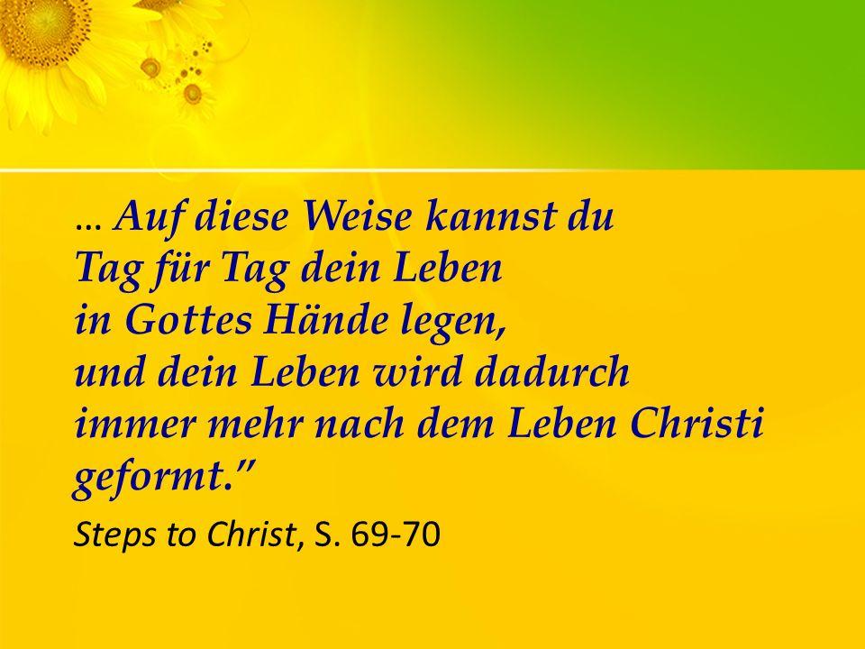 … Auf diese Weise kannst du Tag für Tag dein Leben in Gottes Hände legen, und dein Leben wird dadurch immer mehr nach dem Leben Christi geformt. Steps