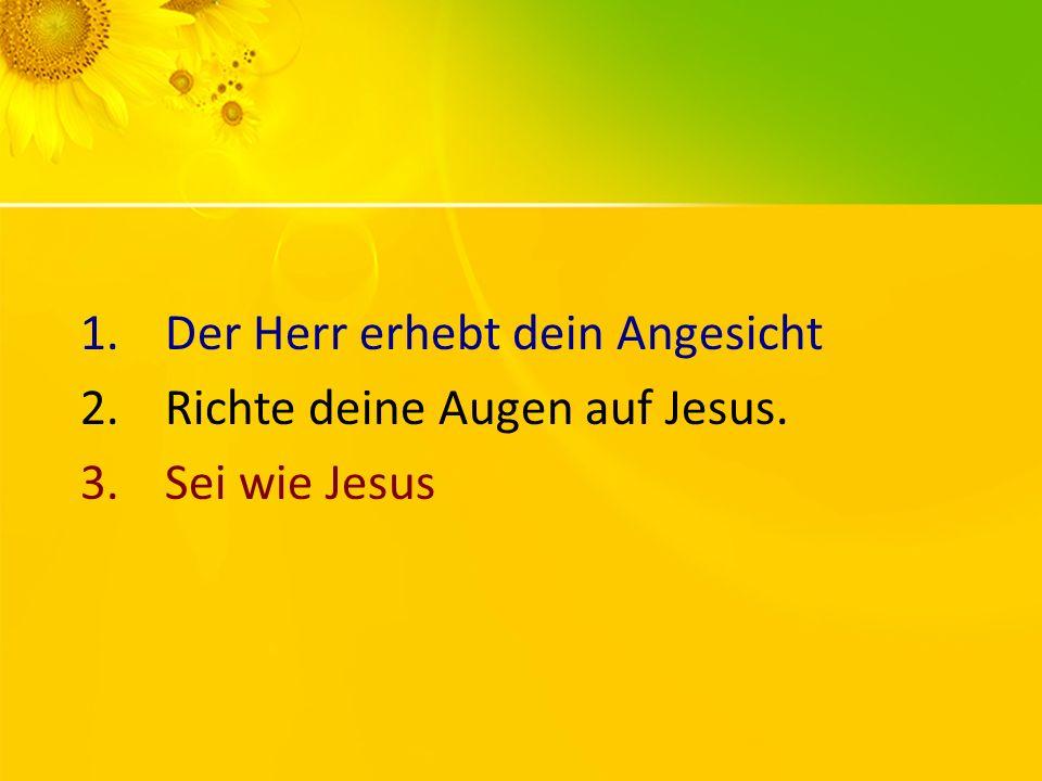 1.Der Herr erhebt dein Angesicht 2.Richte deine Augen auf Jesus. 3.Sei wie Jesus