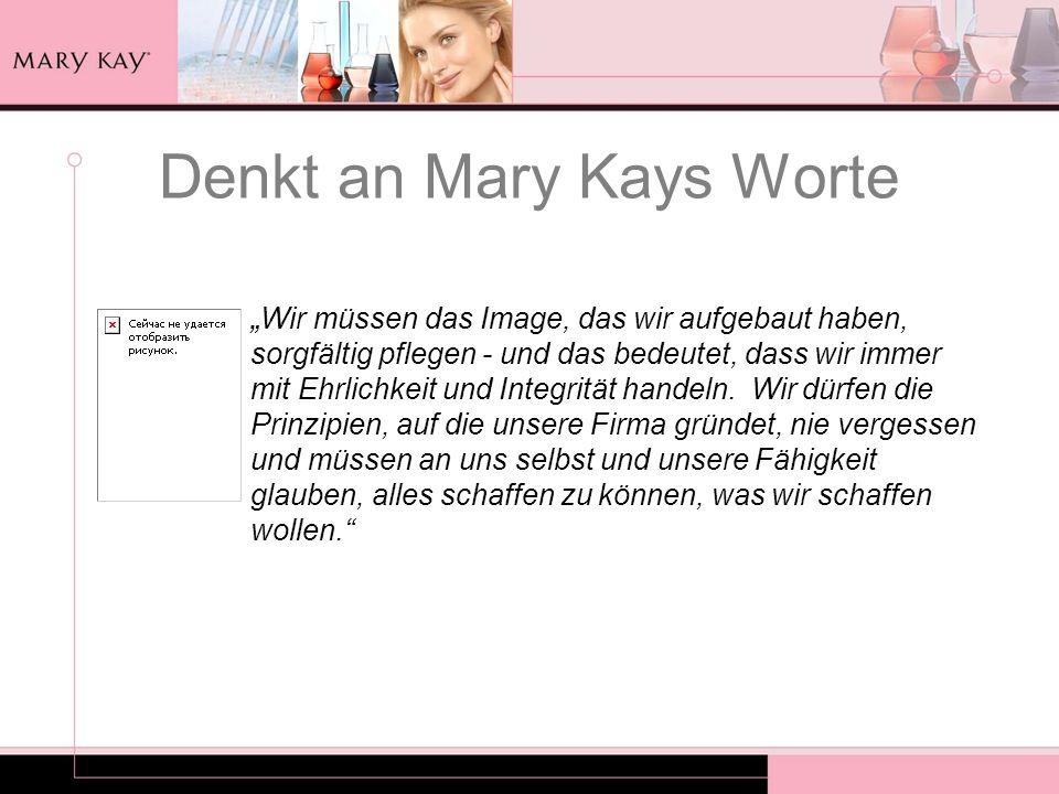 Denkt an Mary Kays Worte Wir müssen das Image, das wir aufgebaut haben, sorgfältig pflegen - und das bedeutet, dass wir immer mit Ehrlichkeit und Inte