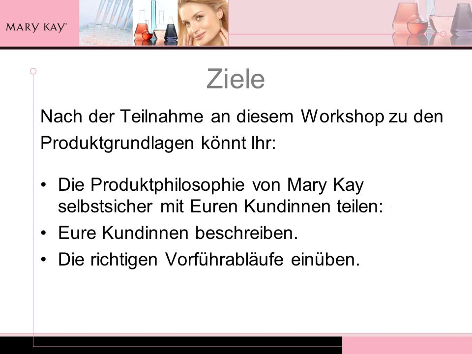 Ziele Nach der Teilnahme an diesem Workshop zu den Produktgrundlagen könnt Ihr: Die Produktphilosophie von Mary Kay selbstsicher mit Euren Kundinnen t