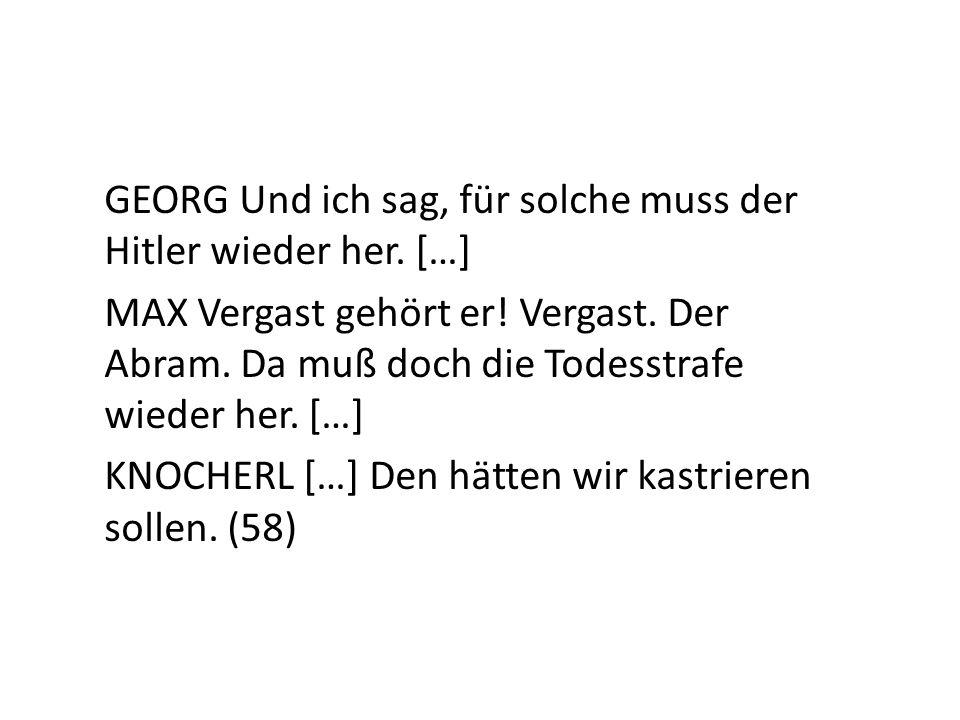 GEORG Und ich sag, für solche muss der Hitler wieder her. […] MAX Vergast gehört er! Vergast. Der Abram. Da muß doch die Todesstrafe wieder her. […] K
